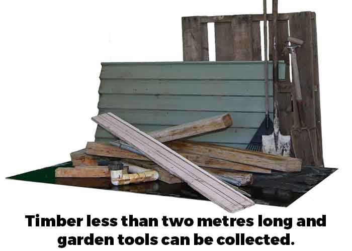 Timber less than two metres long and garden tools can be collected through the service